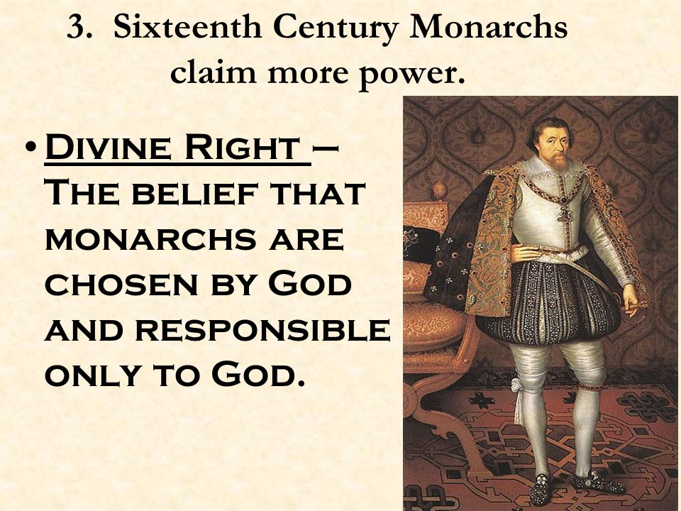 3. Sixteenth Century Monarchs claim more power. Divine Right – The belief that monarchs are chosen by God and responsible only to God.