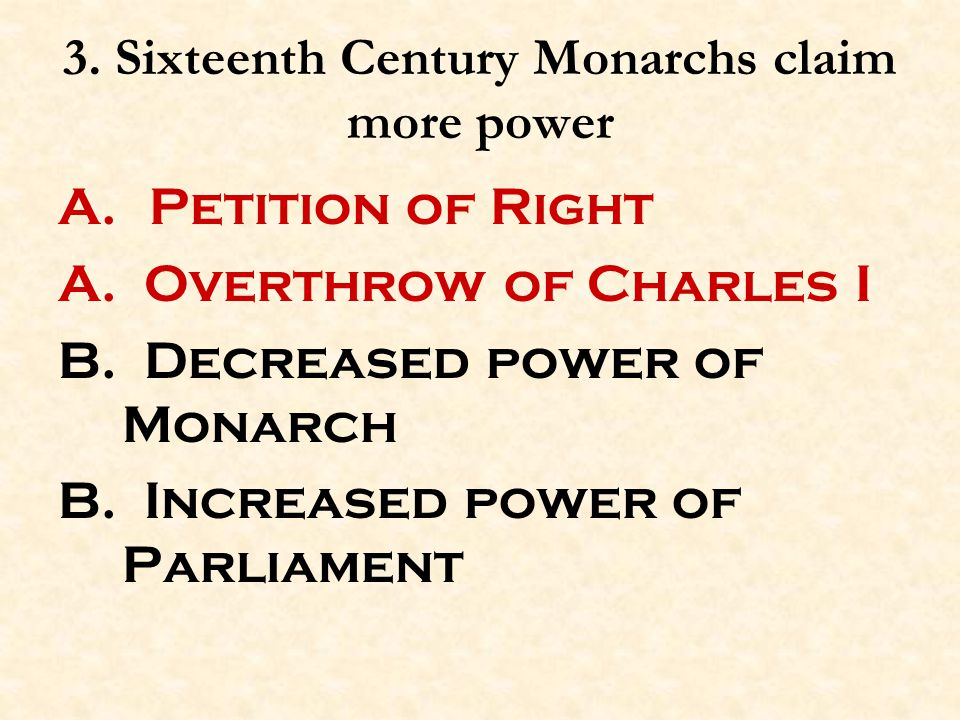 3. Sixteenth Century Monarchs claim more power A. Petition of Right A. Overthrow of Charles I B. Decreased power of Monarch B. Increased power of Parl