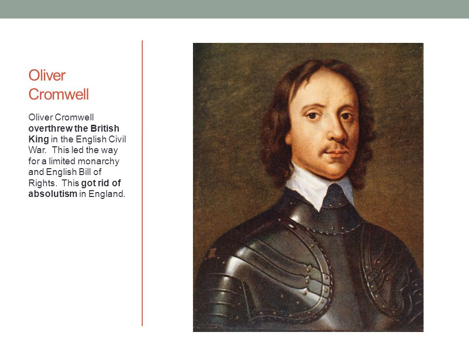 Oliver Cromwell Oliver Cromwell overthrew the British King in the English Civil War.