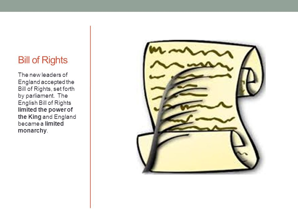 Bill of Rights The new leaders of England accepted the Bill of Rights, set forth by parliament. The English Bill of Rights limited the power of the Ki