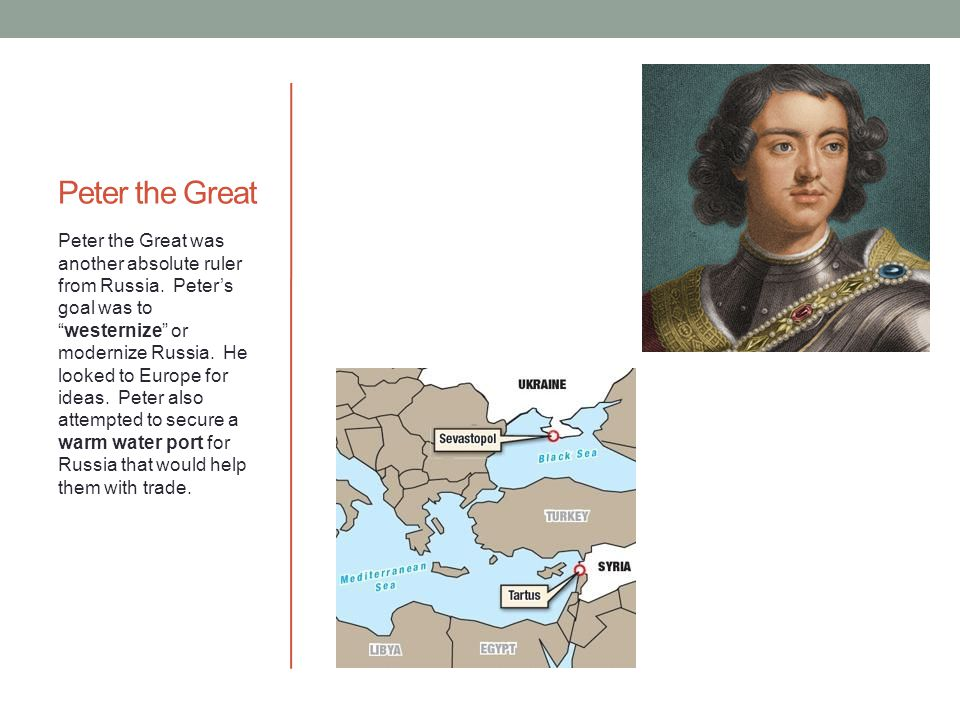 "Peter the Great Peter the Great was another absolute ruler from Russia. Peter's goal was to ""westernize"" or modernize Russia. He looked to Europe for"