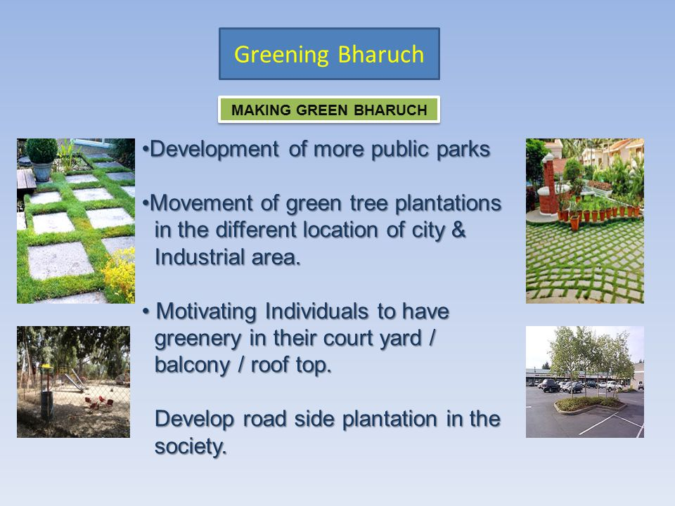 Greening Bharuch MAKING GREEN BHARUCH Development of more public parksDevelopment of more public parks Movement of green tree plantationsMovement of green tree plantations in the different location of city & in the different location of city & Industrial area.