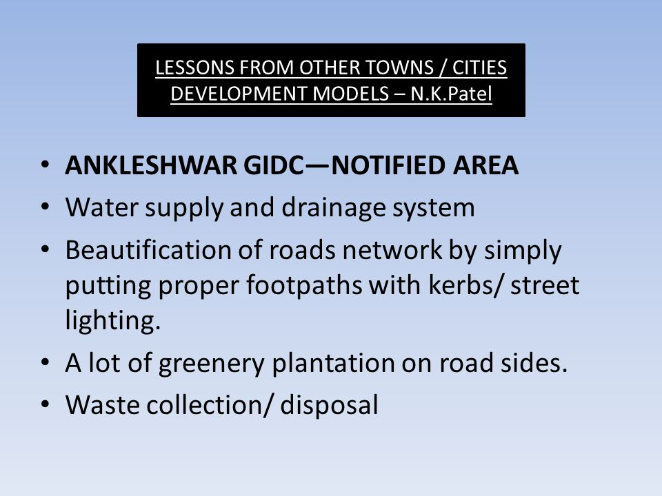 ANKLESHWAR GIDC—NOTIFIED AREA Water supply and drainage system Beautification of roads network by simply putting proper footpaths with kerbs/ street lighting.
