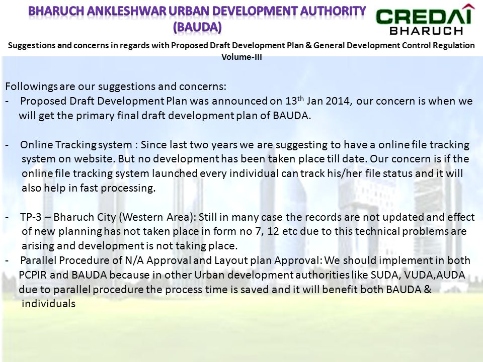 Suggestions and concerns in regards with Proposed Draft Development Plan & General Development Control Regulation Volume-III Followings are our suggestions and concerns: -Proposed Draft Development Plan was announced on 13 th Jan 2014, our concern is when we will get the primary final draft development plan of BAUDA.