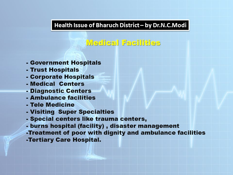 Health Issue of Bharuch District – by Dr.N.C.Modi Medical Facilities - Government Hospitals - Trust Hospitals - Corporate Hospitals - Medical Centers - Diagnostic Centers - Ambulance facilities - Tele Medicine - Visiting Super Specialties - Special centers like trauma centers, - burns hospital (facility), disaster management -Treatment of poor with dignity and ambulance facilities -Tertiary Care Hospital.