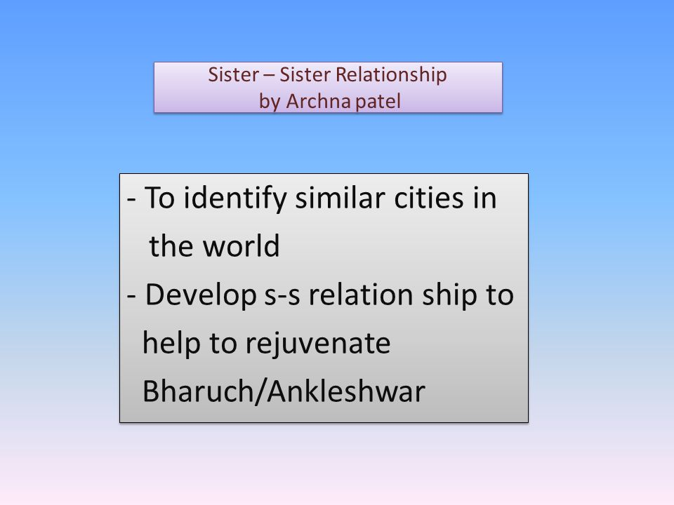 - To identify similar cities in the world - Develop s-s relation ship to help to rejuvenate Bharuch/Ankleshwar - To identify similar cities in the world - Develop s-s relation ship to help to rejuvenate Bharuch/Ankleshwar Sister – Sister Relationship by Archna patel Sister – Sister Relationship by Archna patel