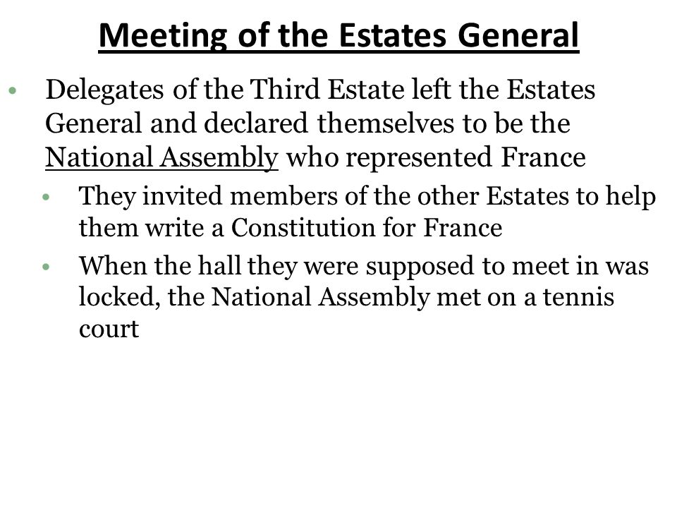 Meeting of the Estates General Delegates of the Third Estate left the Estates General and declared themselves to be the National Assembly who represented France They invited members of the other Estates to help them write a Constitution for France When the hall they were supposed to meet in was locked, the National Assembly met on a tennis court