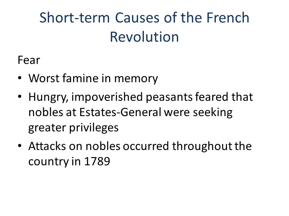Short-term Causes of the French Revolution Fear Worst famine in memory Hungry, impoverished peasants feared that nobles at Estates-General were seeking greater privileges Attacks on nobles occurred throughout the country in 1789