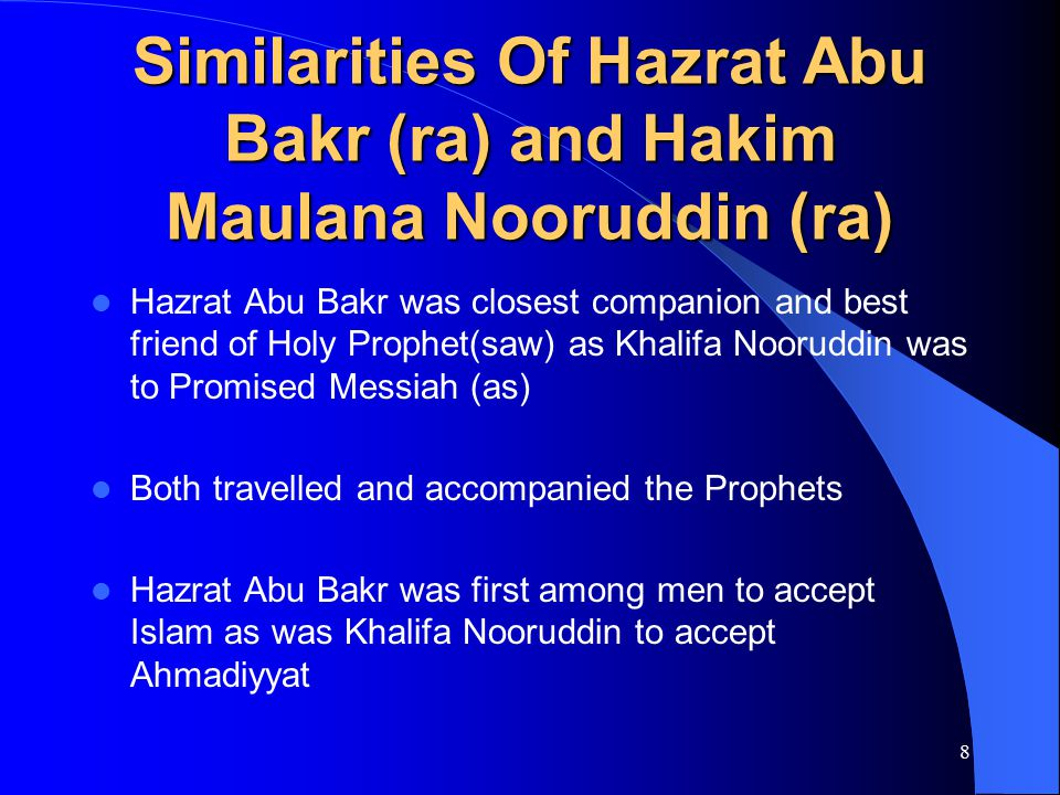 9 Similarities Of Hazrat Abu Bakr (ra) and Hakim Maulana Nooruddin (ra) – soft-hearted, humble, ever-ready to help others, never spoke harshly – both remained at side of their Prophets through peace and war – shortest period of khilafat – both had Hifzed the Holy Quran and their knowledge was immense – Prophets sought their wise counsel whenever needed – led prayers when Prophets were ill – didn't ask for proofs or any signs from Prophets – sacrificed all of their wealth for the cause of Islam
