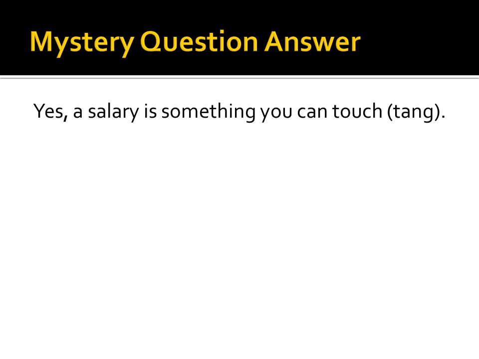 Yes, a salary is something you can touch (tang).