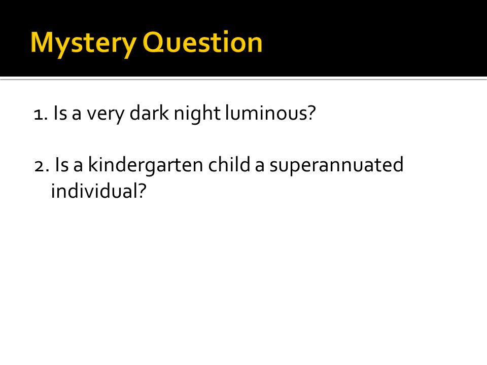 1. Is a very dark night luminous 2. Is a kindergarten child a superannuated individual