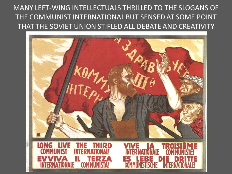 MANY LEFT-WING INTELLECTUALS THRILLED TO THE SLOGANS OF THE COMMUNIST INTERNATIONAL BUT SENSED AT SOME POINT THAT THE SOVIET UNION STIFLED ALL DEBATE AND CREATIVITY