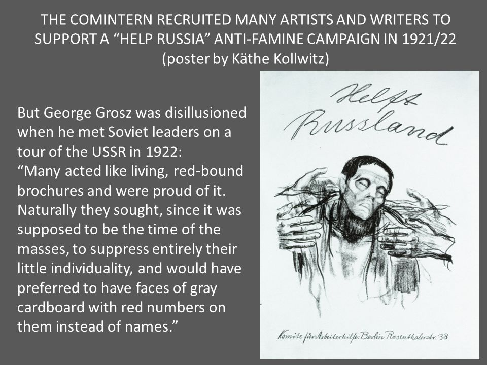 THE COMINTERN RECRUITED MANY ARTISTS AND WRITERS TO SUPPORT A HELP RUSSIA ANTI-FAMINE CAMPAIGN IN 1921/22 (poster by Käthe Kollwitz) But George Grosz was disillusioned when he met Soviet leaders on a tour of the USSR in 1922: Many acted like living, red-bound brochures and were proud of it.
