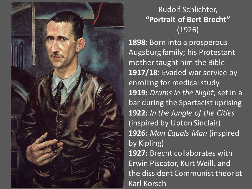 Rudolf Schlichter, Portrait of Bert Brecht (1926) 1898: Born into a prosperous Augsburg family; his Protestant mother taught him the Bible 1917/18: Evaded war service by enrolling for medical study 1919: Drums in the Night, set in a bar during the Spartacist uprising 1922: In the Jungle of the Cities (inspired by Upton Sinclair) 1926: Man Equals Man (inspired by Kipling) 1927: Brecht collaborates with Erwin Piscator, Kurt Weill, and the dissident Communist theorist Karl Korsch