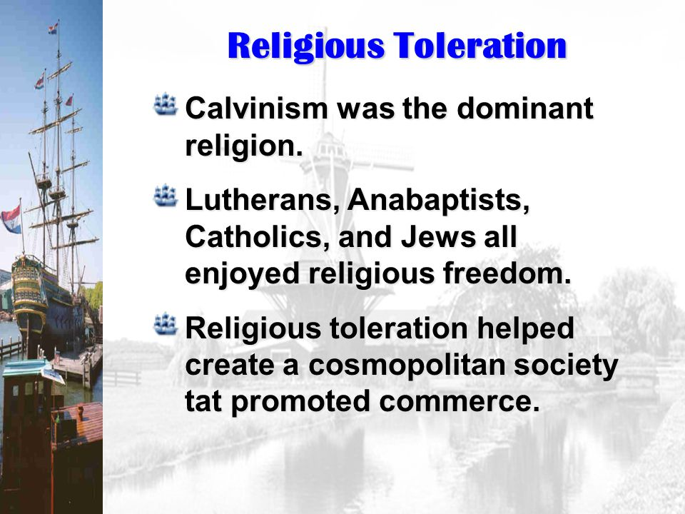 Religious Toleration Calvinism was the dominant religion. Lutherans, Anabaptists, Catholics, and Jews all enjoyed religious freedom. Religious tolerat