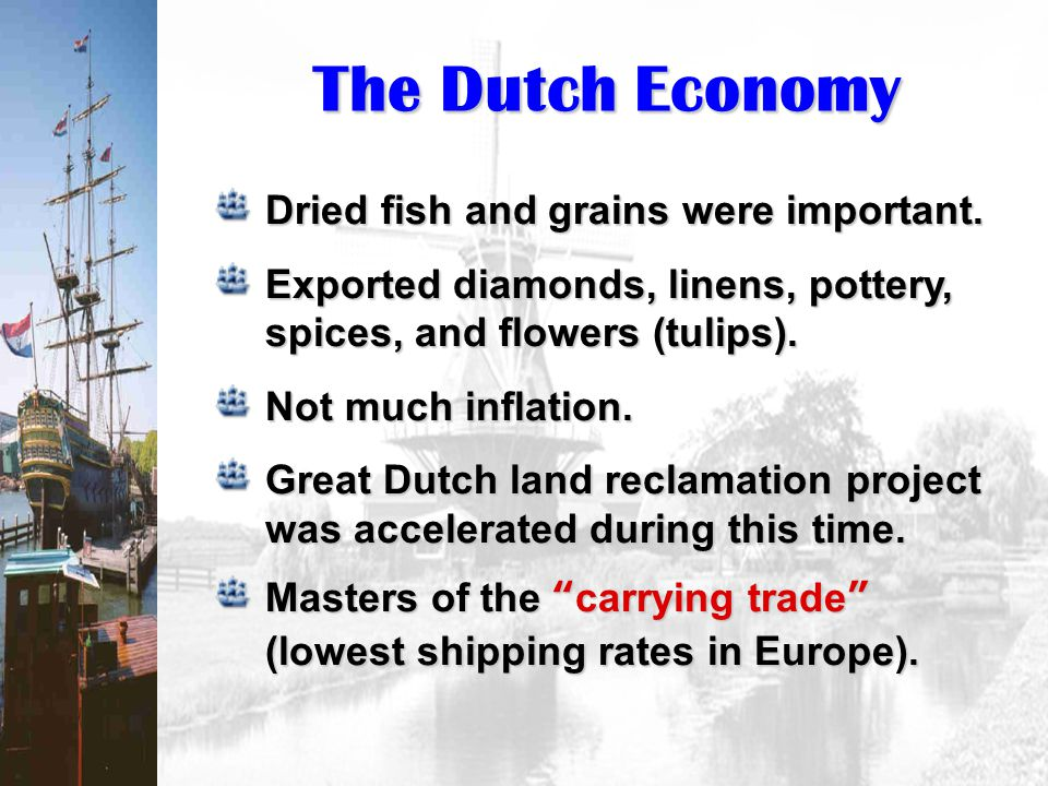 The Dutch Economy Dried fish and grains were important. Exported diamonds, linens, pottery, spices, and flowers (tulips). Not much inflation. Great Du