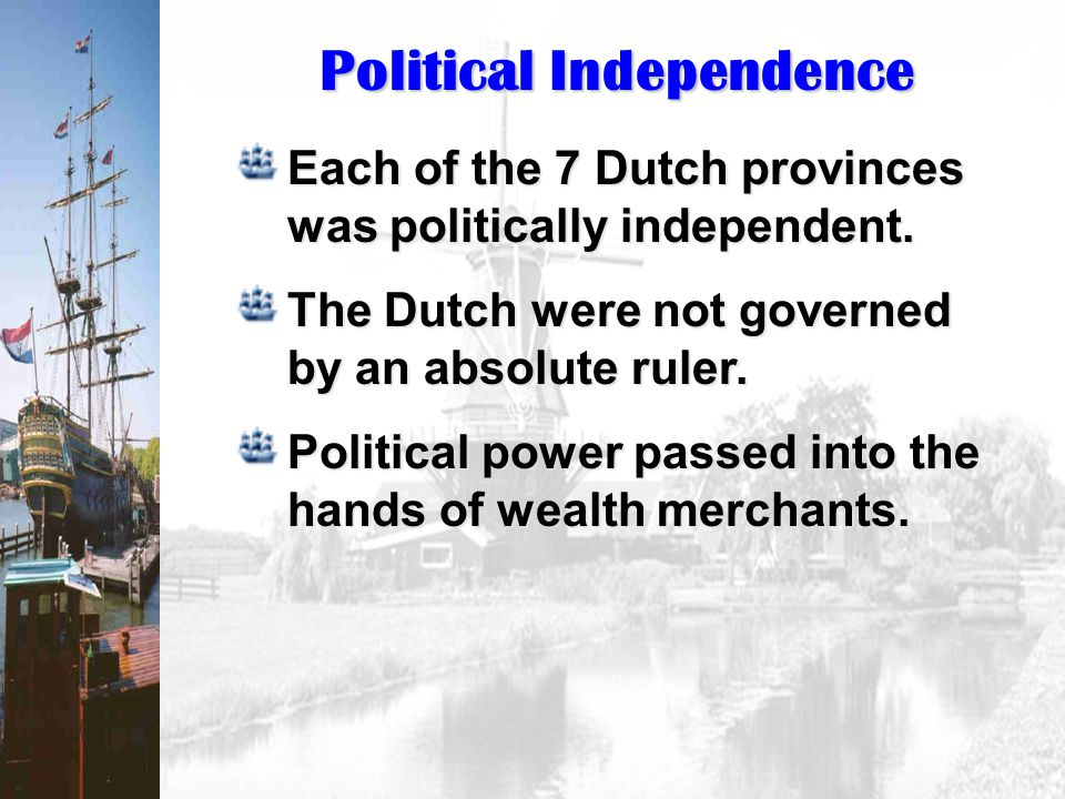 Political Independence Each of the 7 Dutch provinces was politically independent. The Dutch were not governed by an absolute ruler. Political power pa