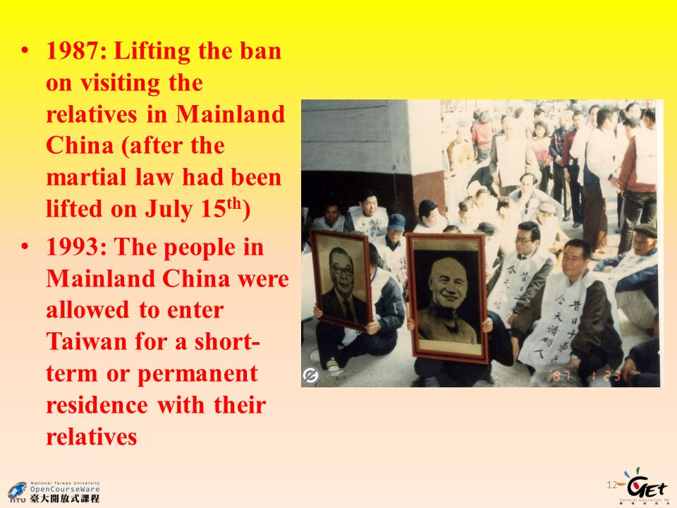 1987: Lifting the ban on visiting the relatives in Mainland China (after the martial law had been lifted on July 15 th ) 1993: The people in Mainland China were allowed to enter Taiwan for a short- term or permanent residence with their relatives 12