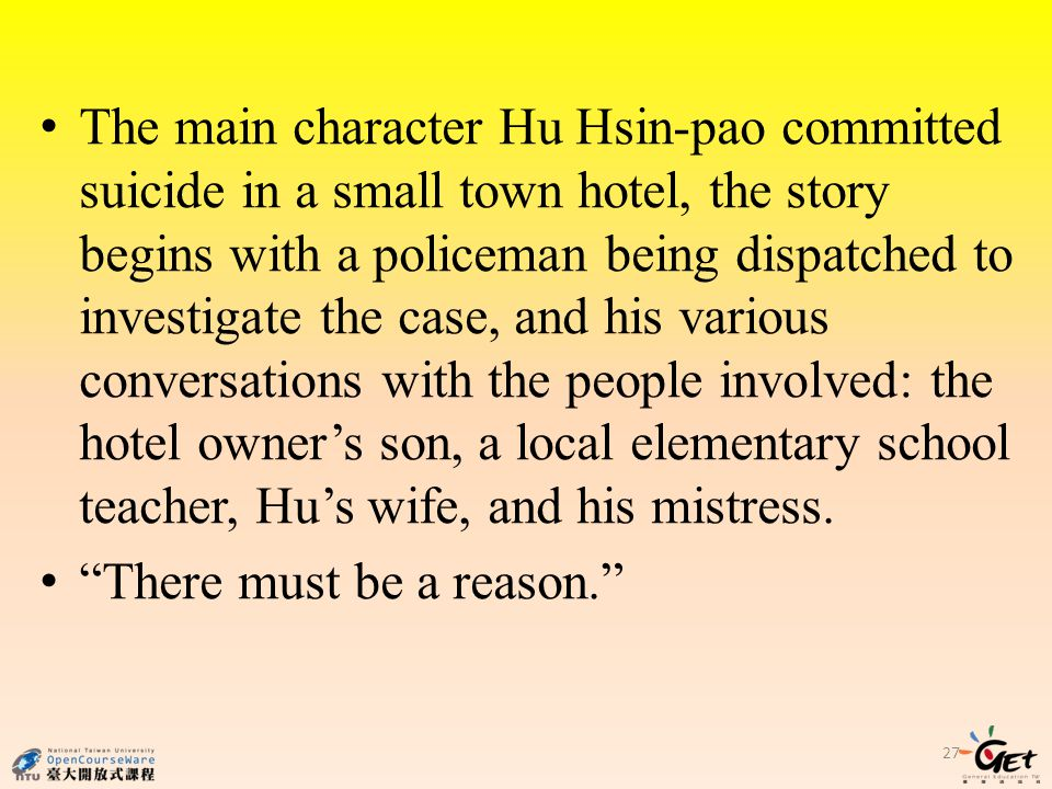 27 The main character Hu Hsin-pao committed suicide in a small town hotel, the story begins with a policeman being dispatched to investigate the case, and his various conversations with the people involved: the hotel owner's son, a local elementary school teacher, Hu's wife, and his mistress.