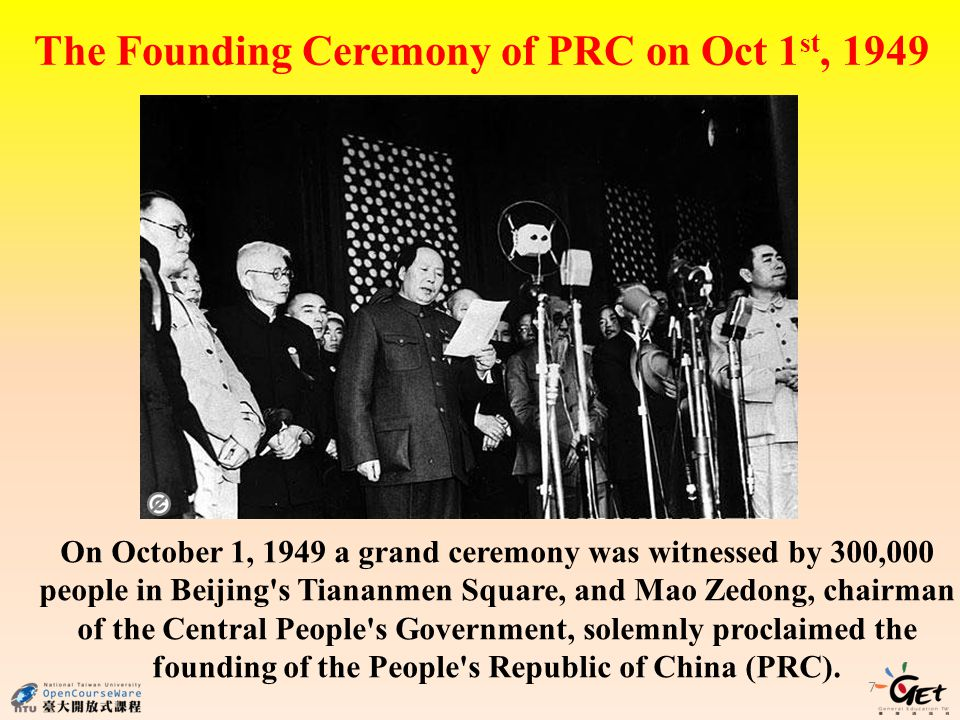 The Founding Ceremony of PRC on Oct 1 st, 1949 7 On October 1, 1949 a grand ceremony was witnessed by 300,000 people in Beijing s Tiananmen Square, and Mao Zedong, chairman of the Central People s Government, solemnly proclaimed the founding of the People s Republic of China (PRC).