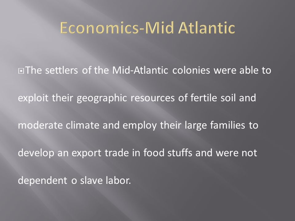  The settlers of the Mid-Atlantic colonies were able to exploit their geographic resources of fertile soil and moderate climate and employ their larg
