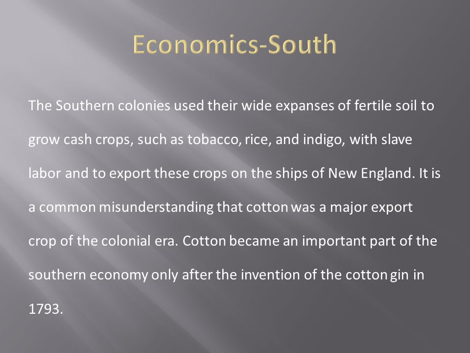 The Southern colonies used their wide expanses of fertile soil to grow cash crops, such as tobacco, rice, and indigo, with slave labor and to export t