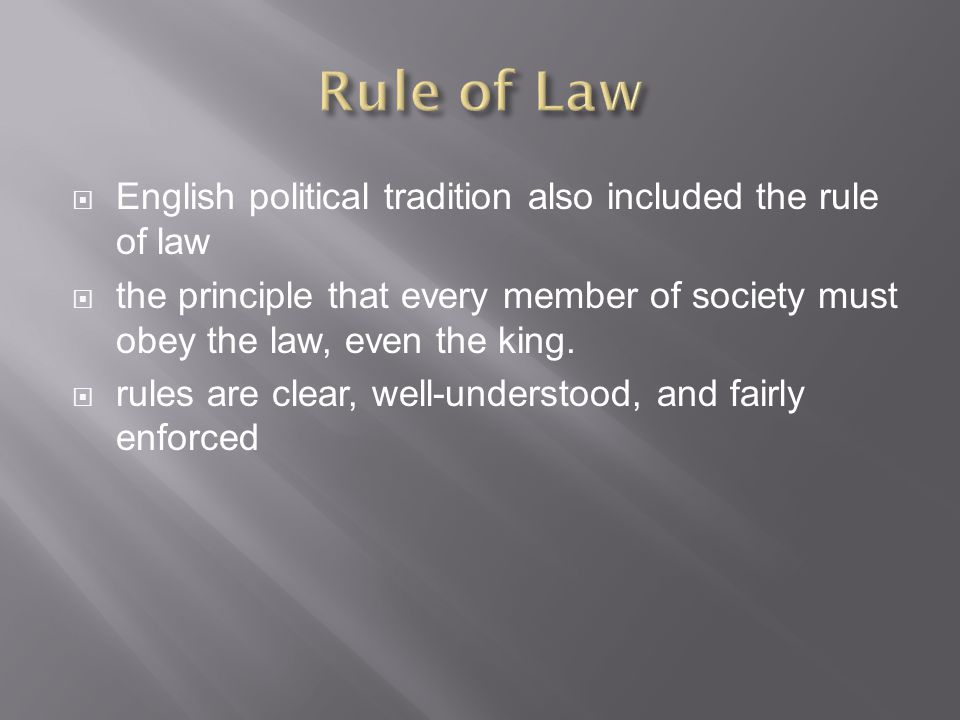  English political tradition also included the rule of law  the principle that every member of society must obey the law, even the king.  rules are