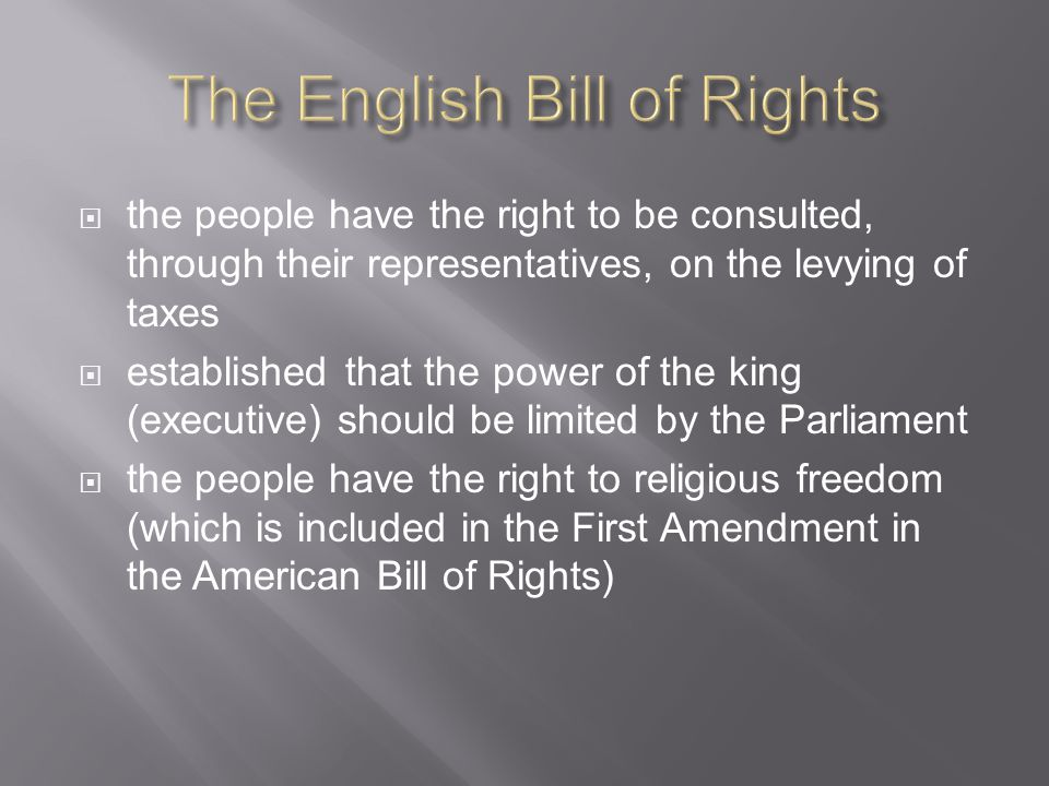 the people have the right to be consulted, through their representatives, on the levying of taxes  established that the power of the king (executive) should be limited by the Parliament  the people have the right to religious freedom (which is included in the First Amendment in the American Bill of Rights)