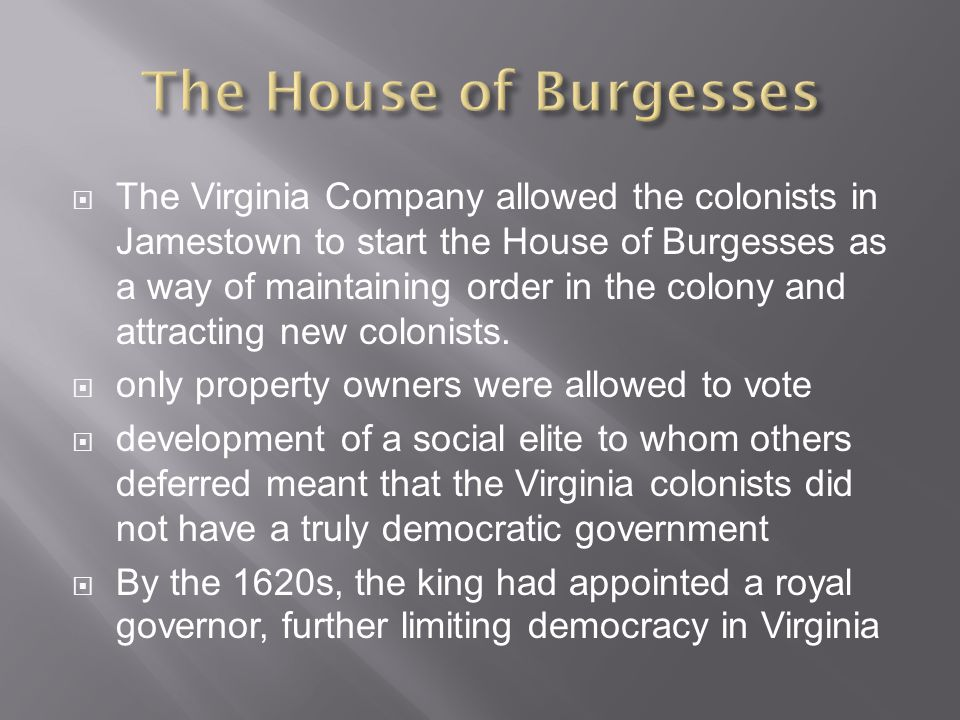  The Virginia Company allowed the colonists in Jamestown to start the House of Burgesses as a way of maintaining order in the colony and attracting new colonists.