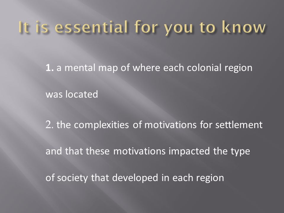 1. a mental map of where each colonial region was located 2. the complexities of motivations for settlement and that these motivations impacted the ty