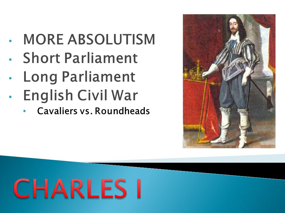 MORE ABSOLUTISM Short Parliament Long Parliament English Civil War Cavaliers vs. Roundheads