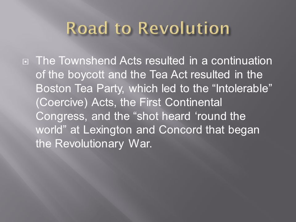 The Townshend Acts resulted in a continuation of the boycott and the Tea Act resulted in the Boston Tea Party, which led to the Intolerable (Coercive) Acts, the First Continental Congress, and the shot heard 'round the world at Lexington and Concord that began the Revolutionary War.