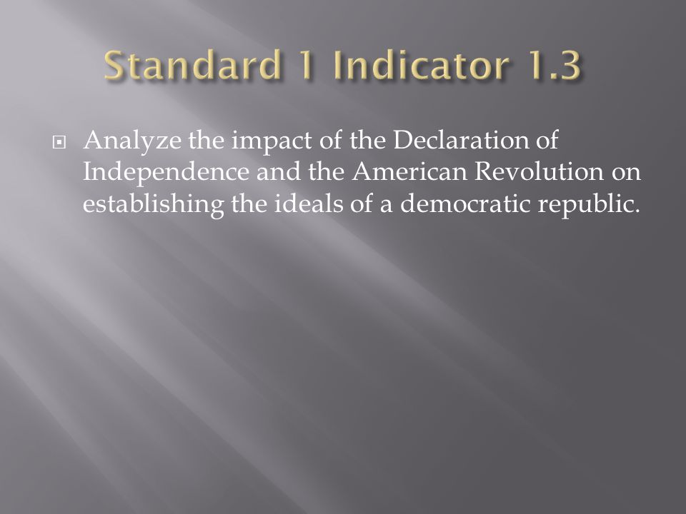  Analyze the impact of the Declaration of Independence and the American Revolution on establishing the ideals of a democratic republic.