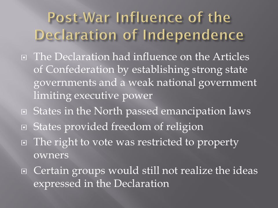  The Declaration had influence on the Articles of Confederation by establishing strong state governments and a weak national government limiting executive power  States in the North passed emancipation laws  States provided freedom of religion  The right to vote was restricted to property owners  Certain groups would still not realize the ideas expressed in the Declaration