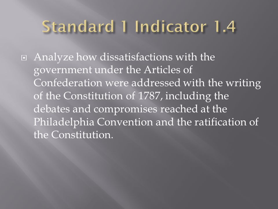  Analyze how dissatisfactions with the government under the Articles of Confederation were addressed with the writing of the Constitution of 1787, in