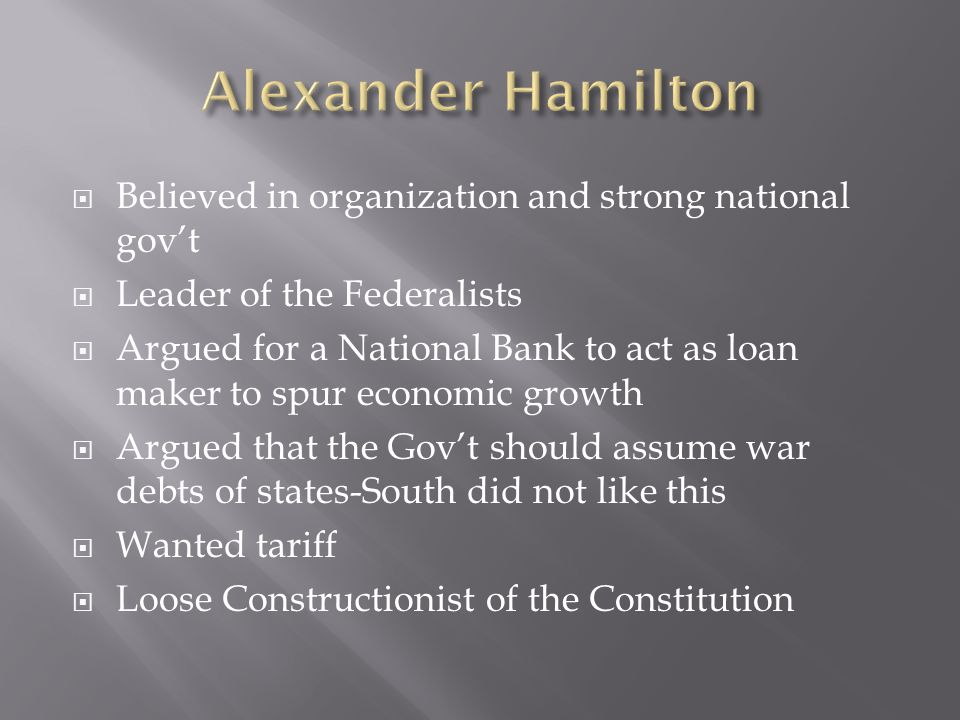  Believed in organization and strong national gov't  Leader of the Federalists  Argued for a National Bank to act as loan maker to spur economic gr