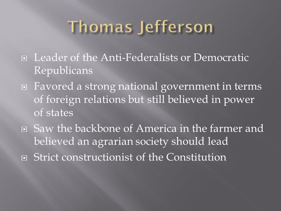  Leader of the Anti-Federalists or Democratic Republicans  Favored a strong national government in terms of foreign relations but still believed in power of states  Saw the backbone of America in the farmer and believed an agrarian society should lead  Strict constructionist of the Constitution