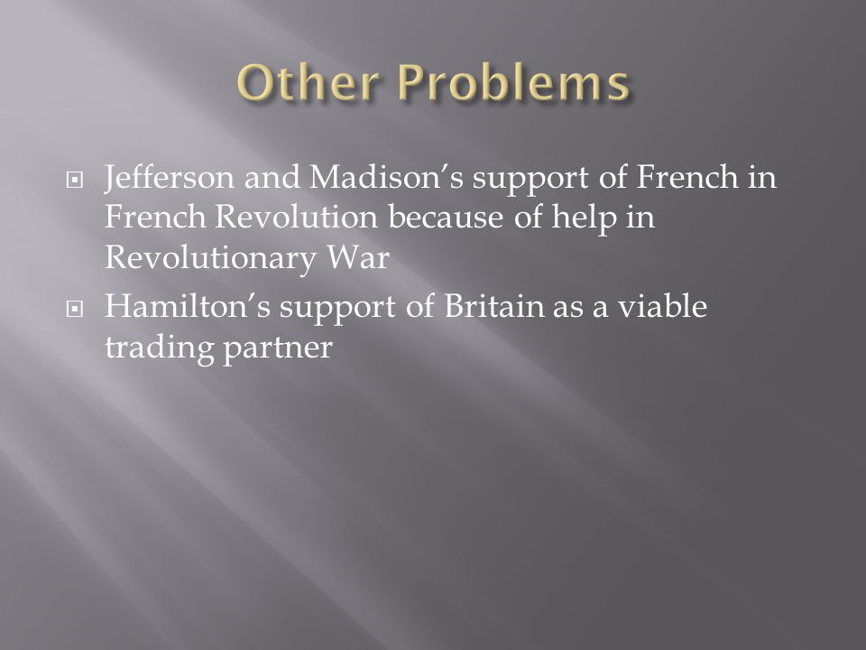  Jefferson and Madison's support of French in French Revolution because of help in Revolutionary War  Hamilton's support of Britain as a viable trad