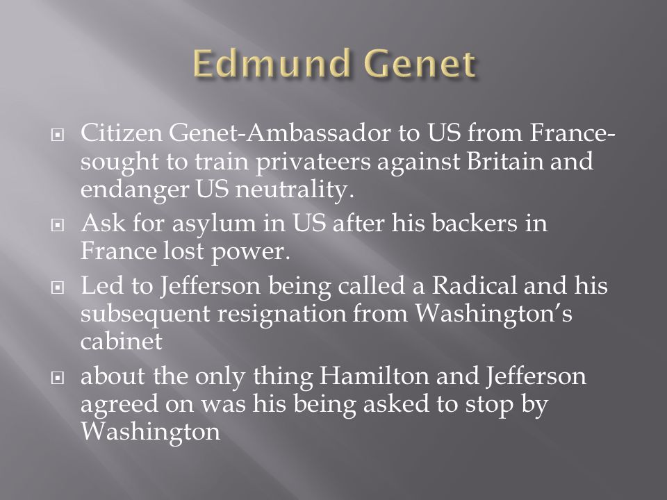  Citizen Genet-Ambassador to US from France- sought to train privateers against Britain and endanger US neutrality.