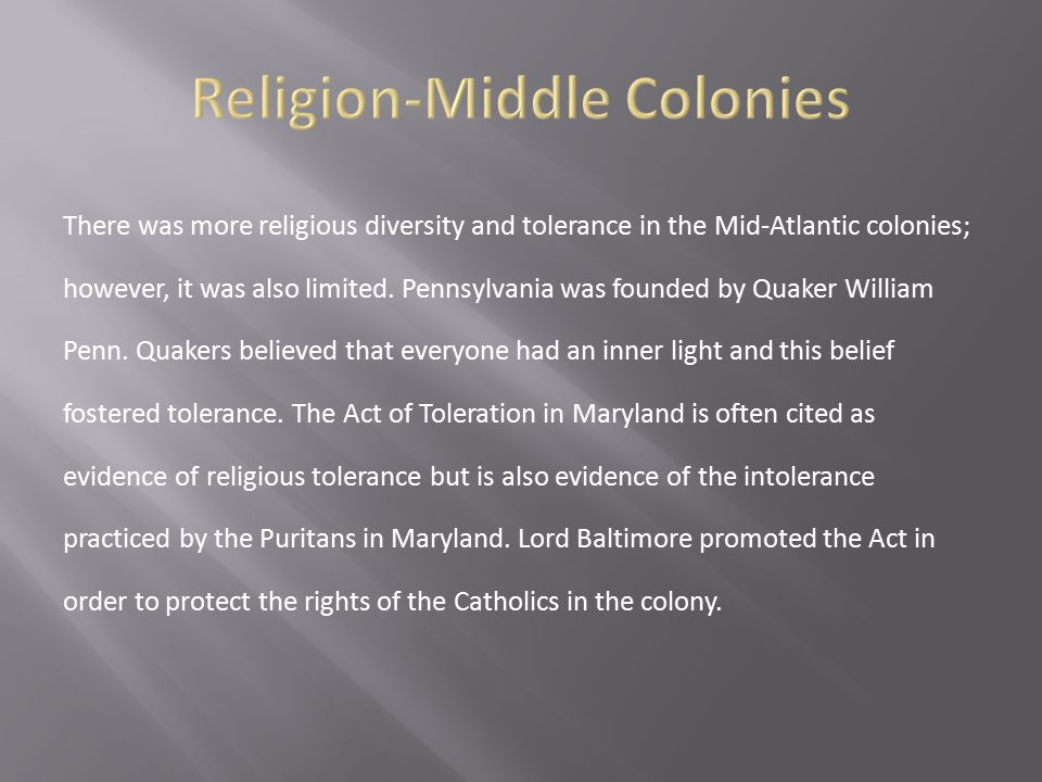 There was more religious diversity and tolerance in the Mid-Atlantic colonies; however, it was also limited. Pennsylvania was founded by Quaker Willia