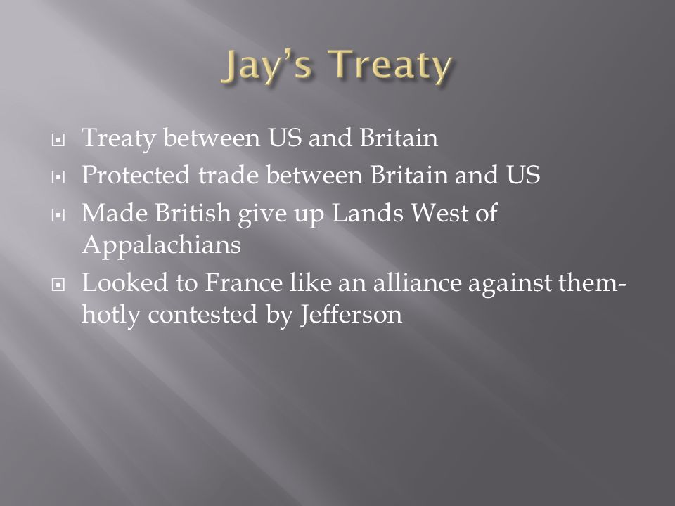  Treaty between US and Britain  Protected trade between Britain and US  Made British give up Lands West of Appalachians  Looked to France like an alliance against them- hotly contested by Jefferson
