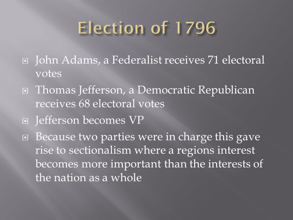  John Adams, a Federalist receives 71 electoral votes  Thomas Jefferson, a Democratic Republican receives 68 electoral votes  Jefferson becomes VP  Because two parties were in charge this gave rise to sectionalism where a regions interest becomes more important than the interests of the nation as a whole