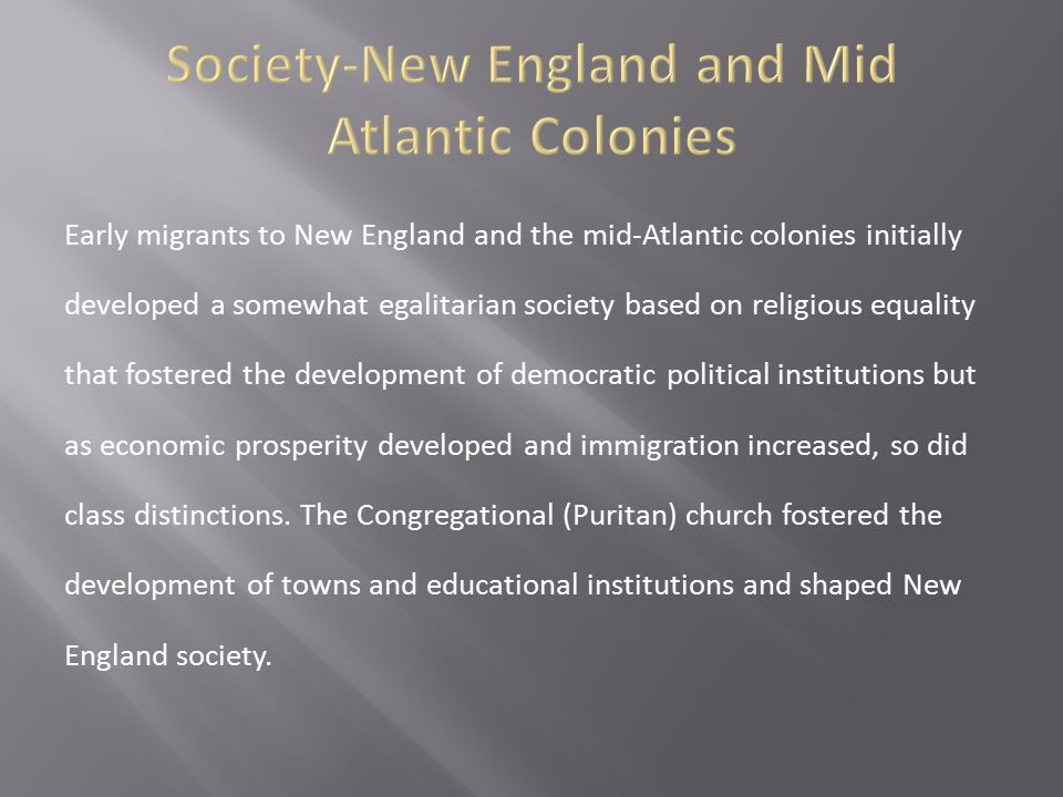 Early migrants to New England and the mid-Atlantic colonies initially developed a somewhat egalitarian society based on religious equality that foster