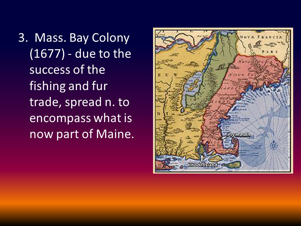 3. Mass. Bay Colony (1677) - due to the success of the fishing and fur trade, spread n. to encompass what is now part of Maine.