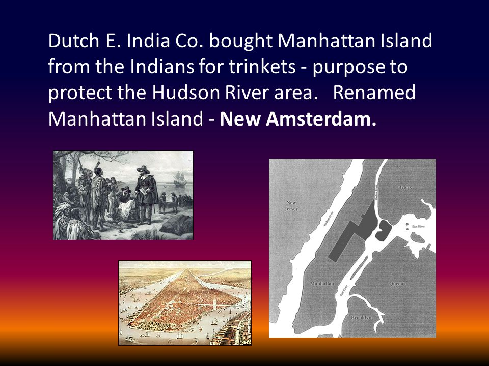 Dutch E. India Co. bought Manhattan Island from the Indians for trinkets - purpose to protect the Hudson River area. Renamed Manhattan Island - New Am