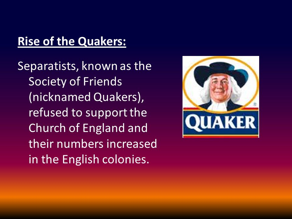 Rise of the Quakers: Separatists, known as the Society of Friends (nicknamed Quakers), refused to support the Church of England and their numbers increased in the English colonies.