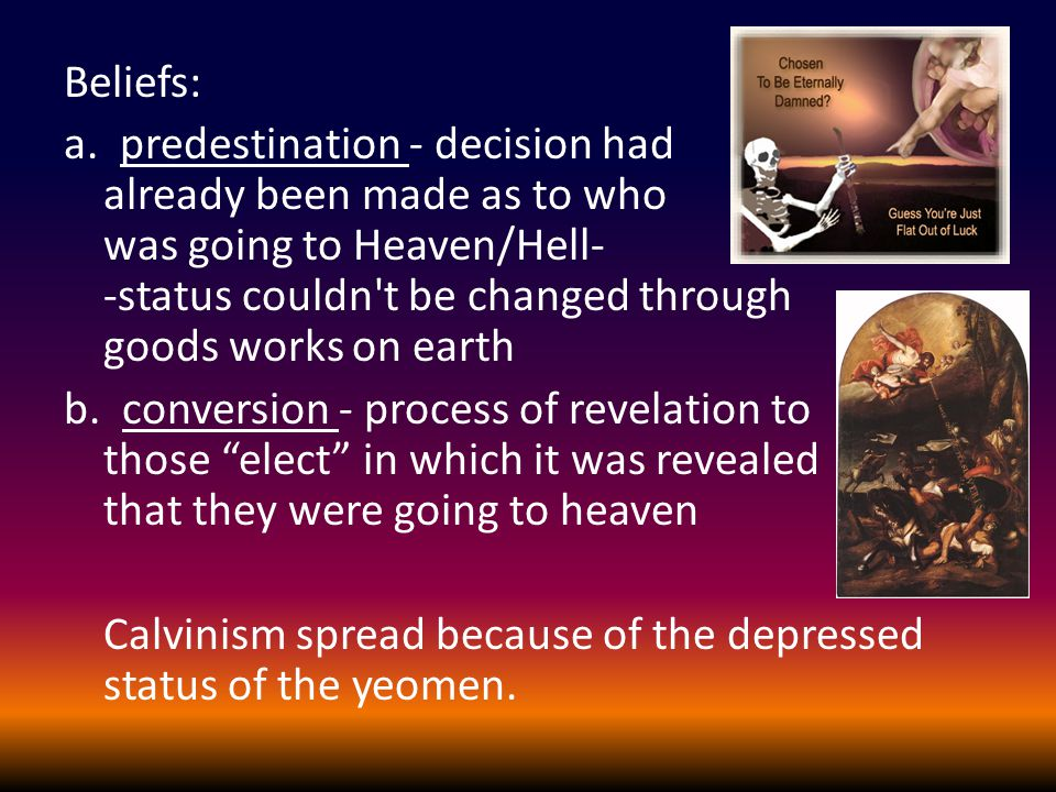 Beliefs: a. predestination - decision had already been made as to who was going to Heaven/Hell- -status couldn't be changed through goods works on ear
