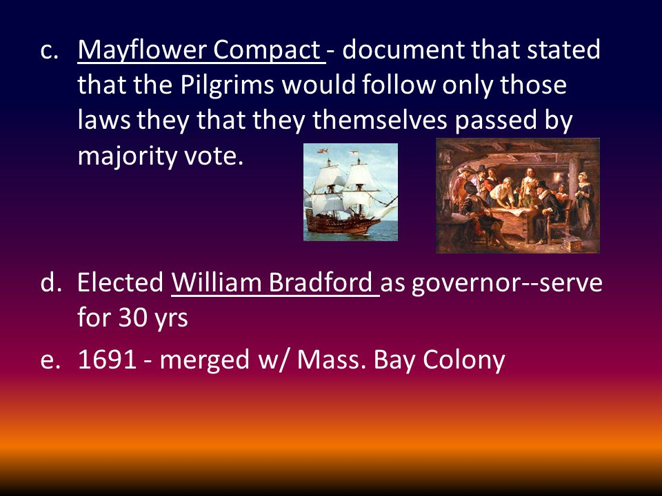 c.Mayflower Compact - document that stated that the Pilgrims would follow only those laws they that they themselves passed by majority vote. d. Electe