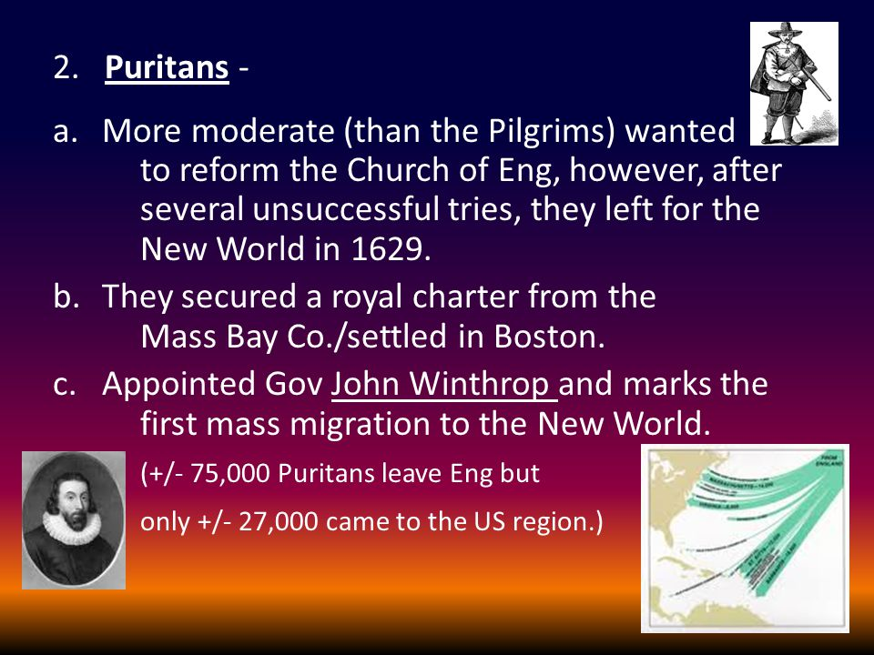 2. Puritans - a.More moderate (than the Pilgrims) wanted to reform the Church of Eng, however, after several unsuccessful tries, they left for the New