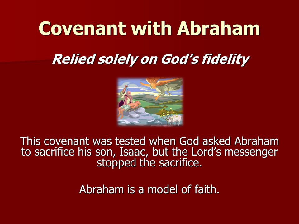 Covenant with Abraham Relied solely on God's fidelity This covenant was tested when God asked Abraham to sacrifice his son, Isaac, but the Lord's mess